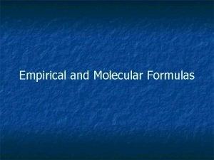 Empirical and Molecular Formulas Empirical Formula A formula