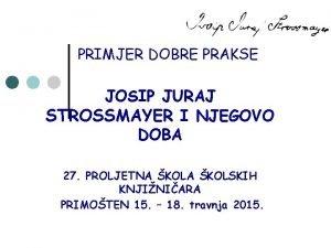PRIMJER DOBRE PRAKSE JOSIP JURAJ STROSSMAYER I NJEGOVO