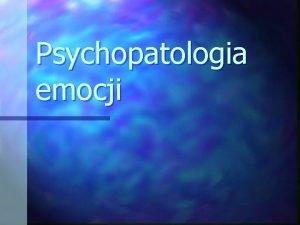 Psychopatologia emocji Emocje n Stosunek podmiotu do ludzi