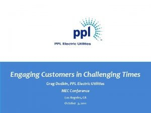 Engaging Customers in Challenging Times Greg Dudkin PPL