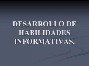 DESARROLLO DE HABILIDADES INFORMATIVAS QUE ES Frente al
