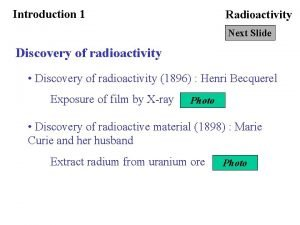 Introduction 1 Radioactivity Next Slide Discovery of radioactivity