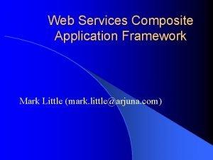 Web Services Composite Application Framework Mark Little mark