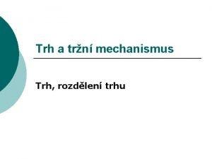 Trh a trn mechanismus Trh rozdlen trhu Trh