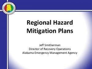 Regional Hazard Mitigation Plans Jeff Smitherman Director of