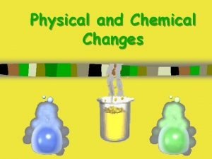 Physical and Chemical Changes Physical Changes Physical changes