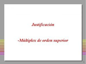 Justificacin Mltiplex de orden superior 1 Justificacin MUX