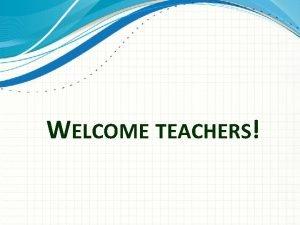 WELCOME TEACHERS TEACHER MENTORING PROGRAM WORKSHOP Principals Teachers