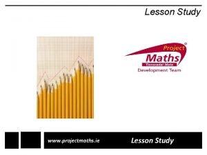 Lesson Study www projectmaths ie Lesson Study Lesson