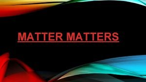 MATTERS MATTER Matter makes everything in this universe