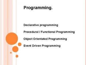 Programming Declarative programming Procedural Functional Programming Object Orientated