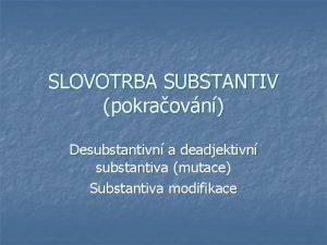 SLOVOTRBA SUBSTANTIV pokraovn Desubstantivn a deadjektivn substantiva mutace