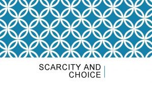 SCARCITY AND CHOICE SCARCITY All Resources are limited