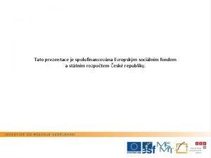 Tato prezentace je spolufinancovna Evropskm socilnm fondem a
