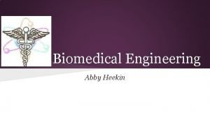 Biomedical Engineering Abby Heekin What is Biomedical Engineering