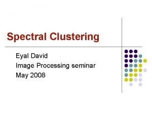 Spectral Clustering Eyal David Image Processing seminar May