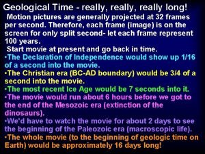 Geological Time really really long Motion pictures are