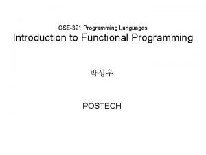 CSE321 Programming Languages Introduction to Functional Programming POSTECH