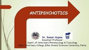 ANTIPSYCHOTICS Dr Kumari Anjana Assistant Professor Deptt of