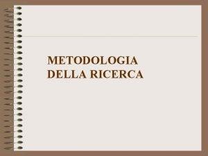 METODOLOGIA DELLA RICERCA La ricerca un lavoro scientifico