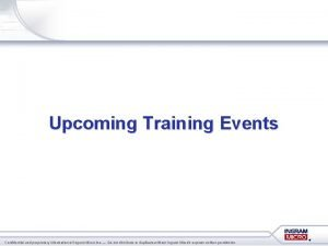 Upcoming Training Events Confidential and proprietary information of