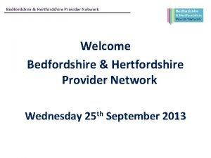 Bedfordshire Hertfordshire Provider Network Welcome Bedfordshire Hertfordshire Provider