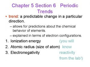 Chapter 5 Section 6 Periodic Trends trend trend