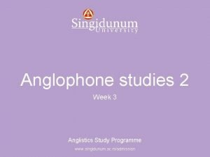Anglistics Study Programme Anglophone studies 2 Week 3