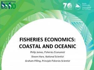 FISHERIES ECONOMICS COASTAL AND OCEANIC Philip James Fisheries