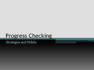 Progress Checking Strategies and Pitfalls Pitfalls to avoid