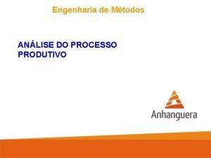 Engenharia de Mtodos ANLISE DO PROCESSO PRODUTIVO Engenharia
