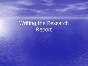 Writing the Research Report Why write a Report