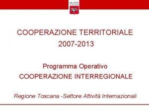 COOPERAZIONE TERRITORIALE 2007 2013 Programma Operativo COOPERAZIONE INTERREGIONALE