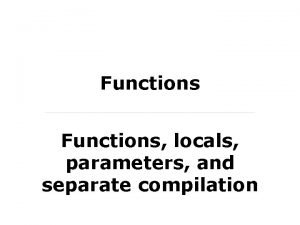 Functions locals parameters and separate compilation What is
