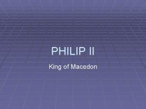 PHILIP II King of Macedon Philip II BACKGROUND