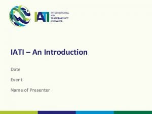 IATI An Introduction Date Event Name of Presenter