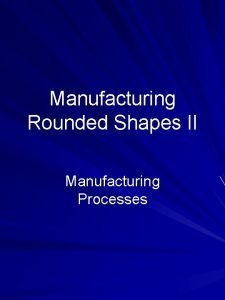 Manufacturing Rounded Shapes II Manufacturing Processes Outline Specialized