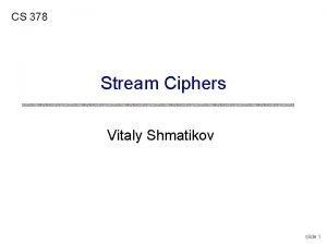 CS 378 Stream Ciphers Vitaly Shmatikov slide 1