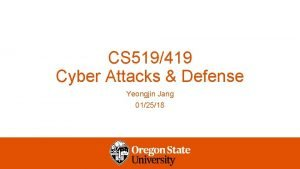 CS 519419 Cyber Attacks Defense Yeongjin Jang 012518