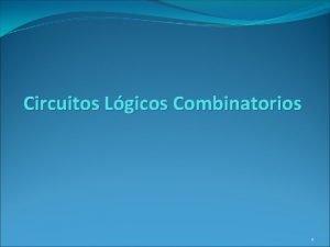 Circuitos Lgicos Combinatorios 1 Circuitos Combinatorios Un circuito