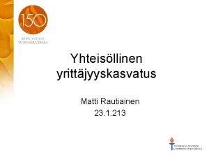 Yhteisllinen yrittjyyskasvatus Matti Rautiainen 23 1 213 Eldorado