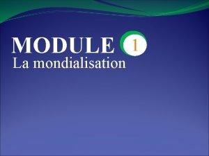 MODULE La mondialisation 1 CHAPITRE 4 La Premire
