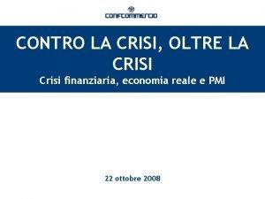 CONTRO LA CRISI OLTRE LA CRISI Crisi finanziaria