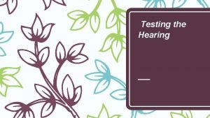 Testing the Hearing Testing the Hearing There are