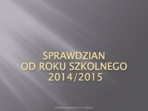 SPRAWDZIAN OD ROKU SZKOLNEGO 20142015 Szkoa Podstawowa 12
