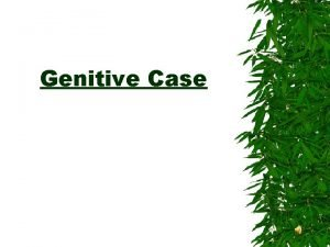 Genitive Case Genitive Case used to show possession