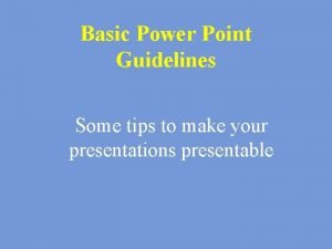 Basic Power Point Guidelines Some tips to make