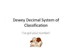 Dewey Decimal System of Classification Ive got your