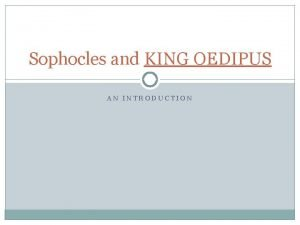 Sophocles and KING OEDIPUS AN INTRODUCTION Sophocles 496