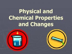 Physical and Chemical Properties and Changes Property Is
